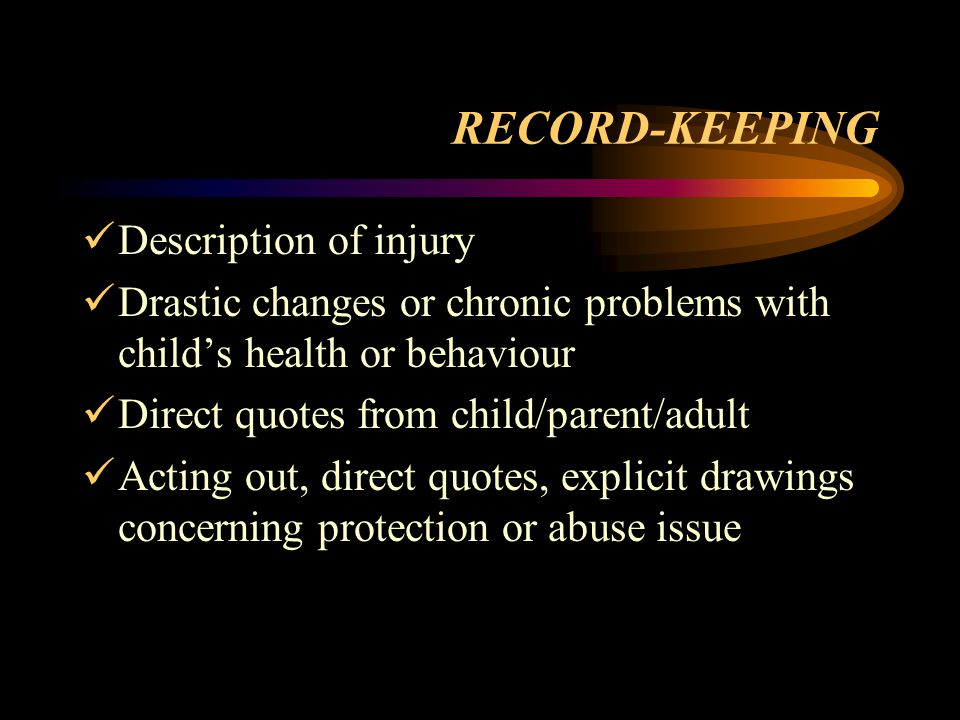 RECORD-KEEPING Description of injury Drastic changes or chronic problems with child's health or behaviour Direct quotes from child/parent/adult Acting out, direct quotes, explicit drawings concerning protection or abuse issue