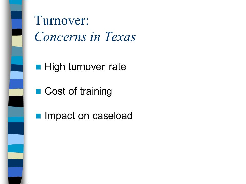 Turnover: Concerns in Texas High turnover rate Cost of training Impact on caseload