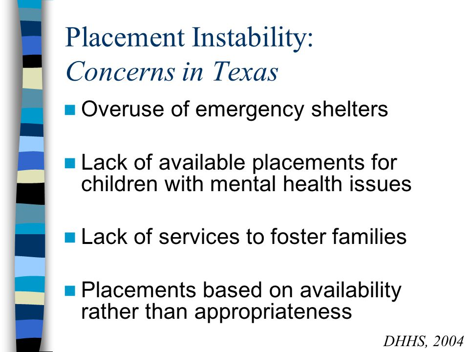 Placement Instability: Concerns in Texas Overuse of emergency shelters Lack of available placements for children with mental health issues Lack of services to foster families Placements based on availability rather than appropriateness DHHS, 2004