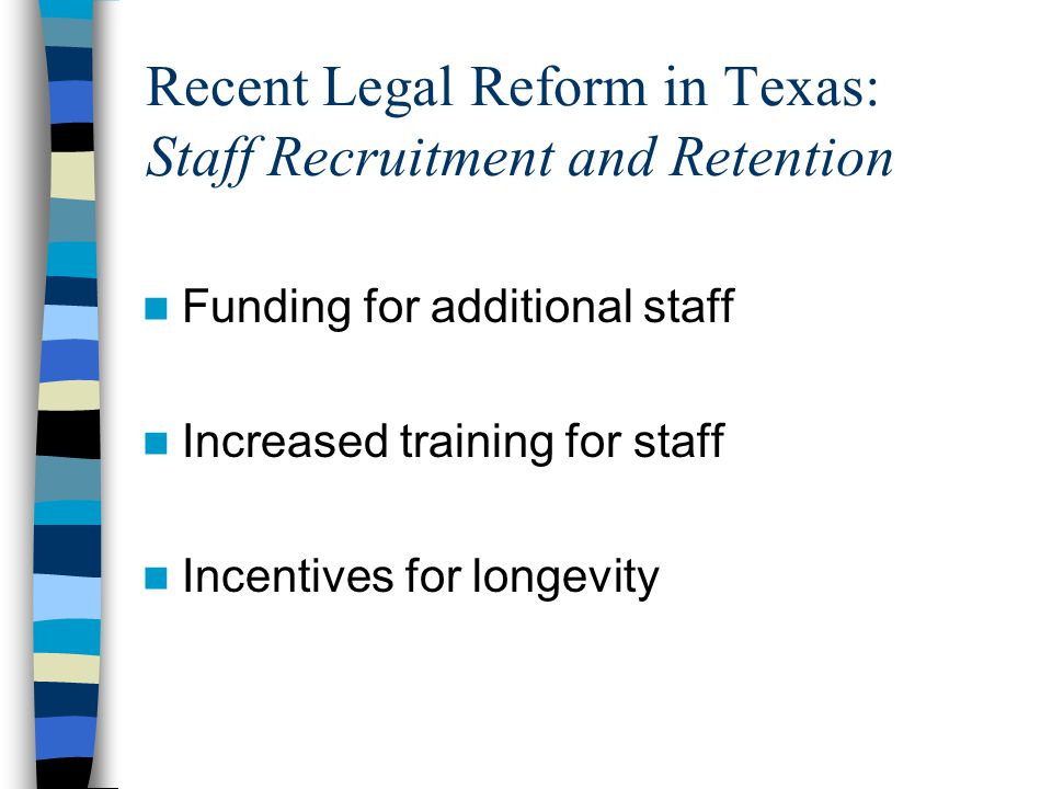 Recent Legal Reform in Texas: Staff Recruitment and Retention Funding for additional staff Increased training for staff Incentives for longevity