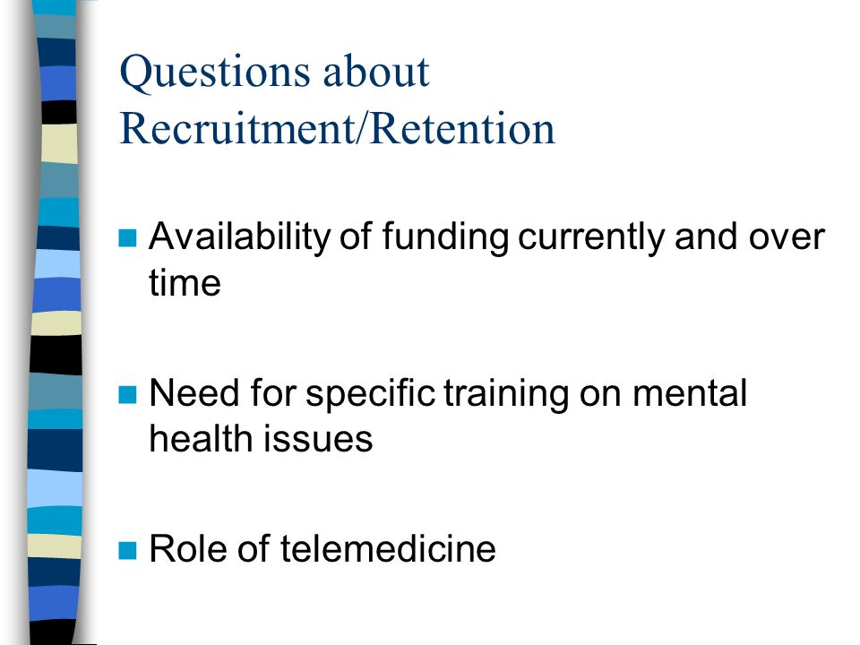 Questions about Recruitment/Retention Availability of funding currently and over time Need for specific training on mental health issues Role of telem
