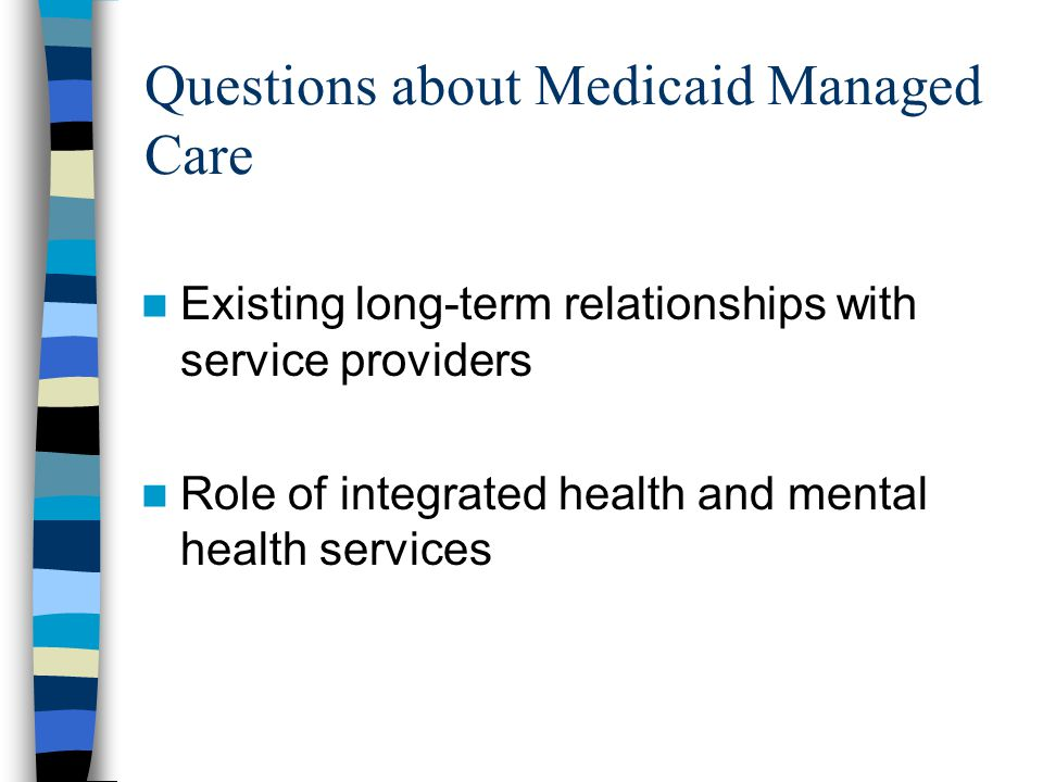 Questions about Medicaid Managed Care Existing long-term relationships with service providers Role of integrated health and mental health services