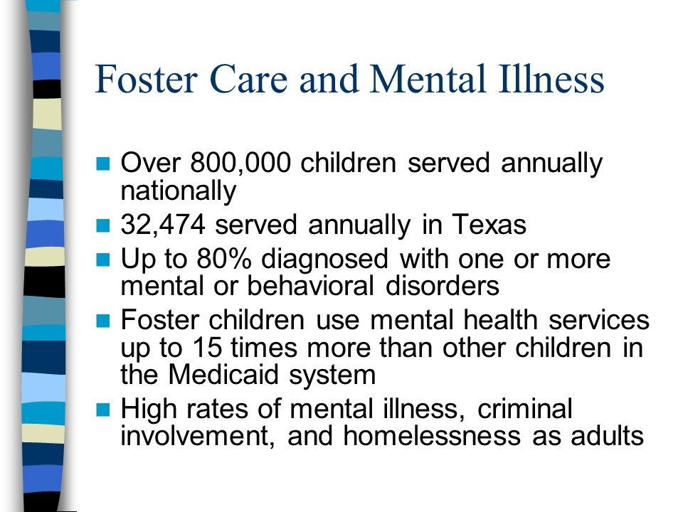 Foster Care and Mental Illness Over 800,000 children served annually nationally 32,474 served annually in Texas Up to 80% diagnosed with one or more mental or behavioral disorders Foster children use mental health services up to 15 times more than other children in the Medicaid system High rates of mental illness, criminal involvement, and homelessness as adults