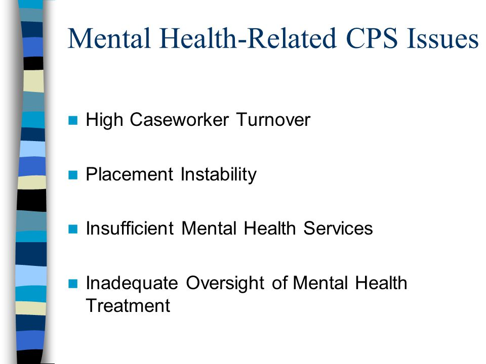 Mental Health-Related CPS Issues High Caseworker Turnover Placement Instability Insufficient Mental Health Services Inadequate Oversight of Mental Health Treatment