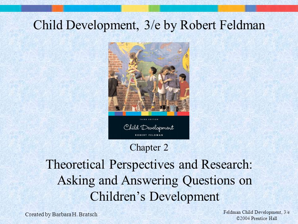 Feldman Child Development, 3/e ©2004 Prentice Hall Chapter 2 Theoretical Perspectives and Research: Asking and Answering Questions on Children's Devel