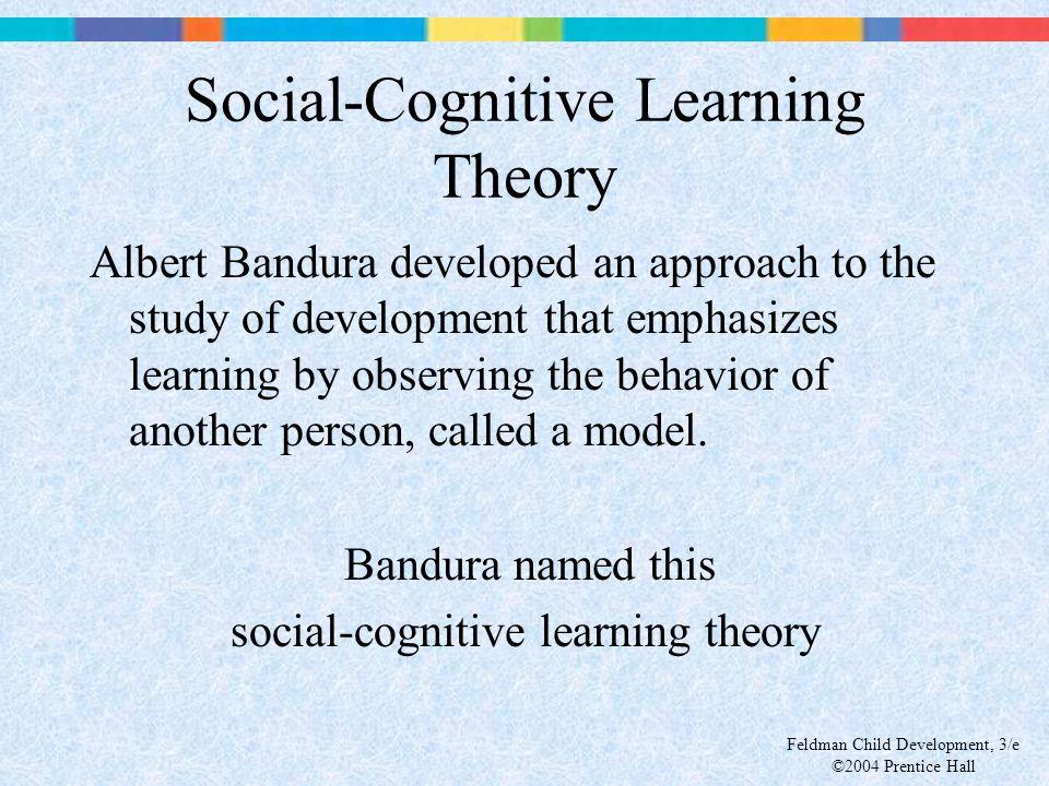 Feldman Child Development, 3/e ©2004 Prentice Hall Social-Cognitive Learning Theory Albert Bandura developed an approach to the study of development t