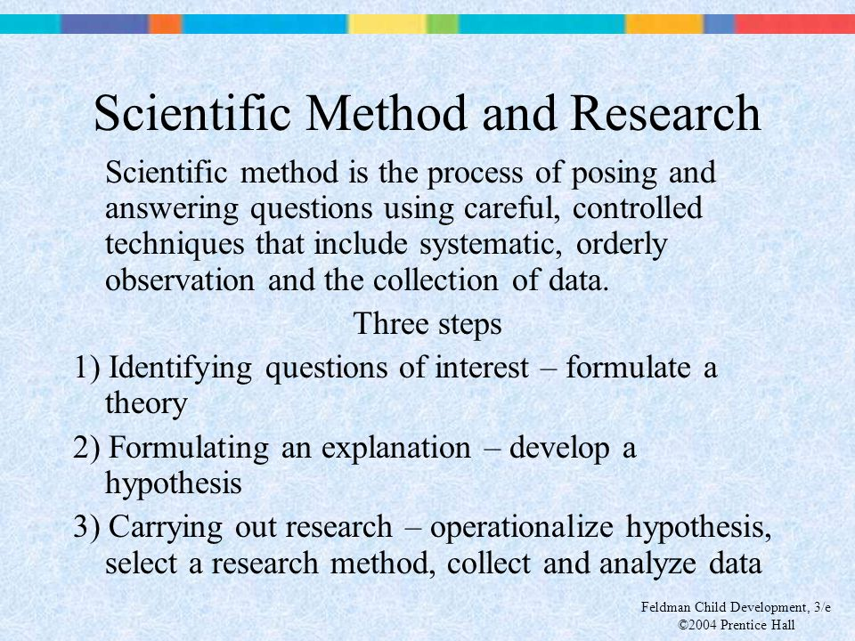 Feldman Child Development, 3/e ©2004 Prentice Hall Scientific Method and Research Scientific method is the process of posing and answering questions u