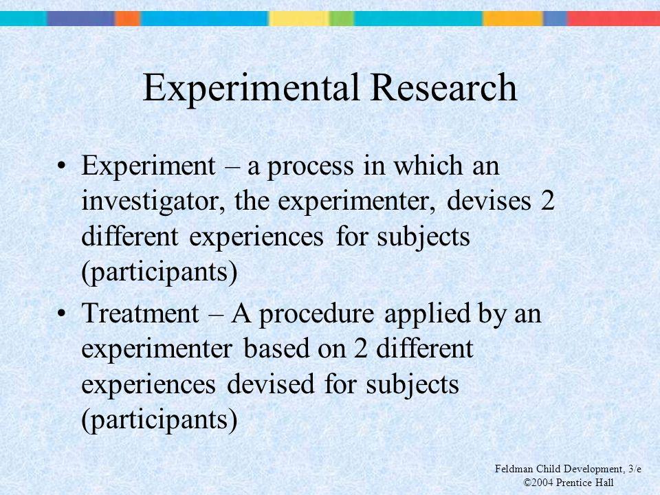 Feldman Child Development, 3/e ©2004 Prentice Hall Experimental Research Experiment – a process in which an investigator, the experimenter, devises 2