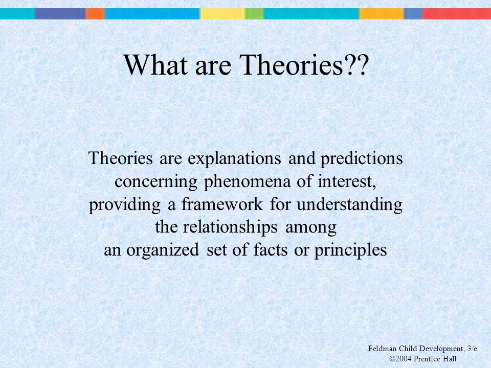 Feldman Child Development, 3/e ©2004 Prentice Hall What are Theories?? Theories are explanations and predictions concerning phenomena of interest, pro