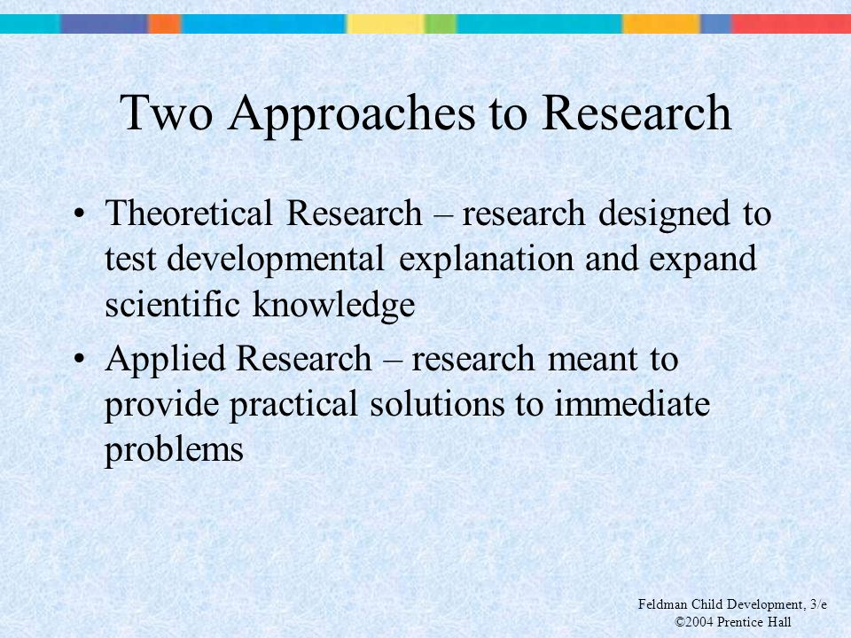 Feldman Child Development, 3/e ©2004 Prentice Hall Two Approaches to Research Theoretical Research – research designed to test developmental explanati