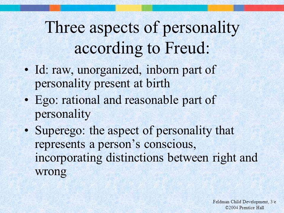 Feldman Child Development, 3/e ©2004 Prentice Hall Three aspects of personality according to Freud: Id: raw, unorganized, inborn part of personality p