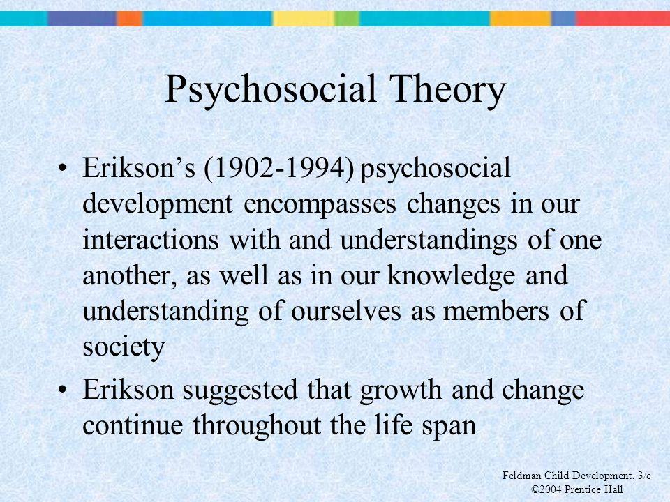 Feldman Child Development, 3/e ©2004 Prentice Hall Psychosocial Theory Erikson's (1902-1994) psychosocial development encompasses changes in our inter
