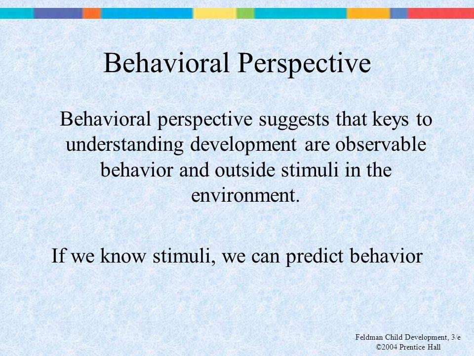 Feldman Child Development, 3/e ©2004 Prentice Hall Behavioral Perspective Behavioral perspective suggests that keys to understanding development are o