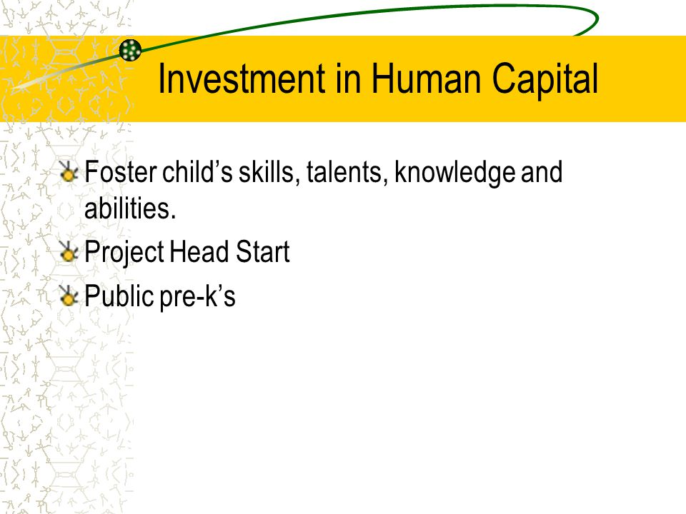 Investment in Human Capital Foster child's skills, talents, knowledge and abilities. Project Head Start Public pre-k's