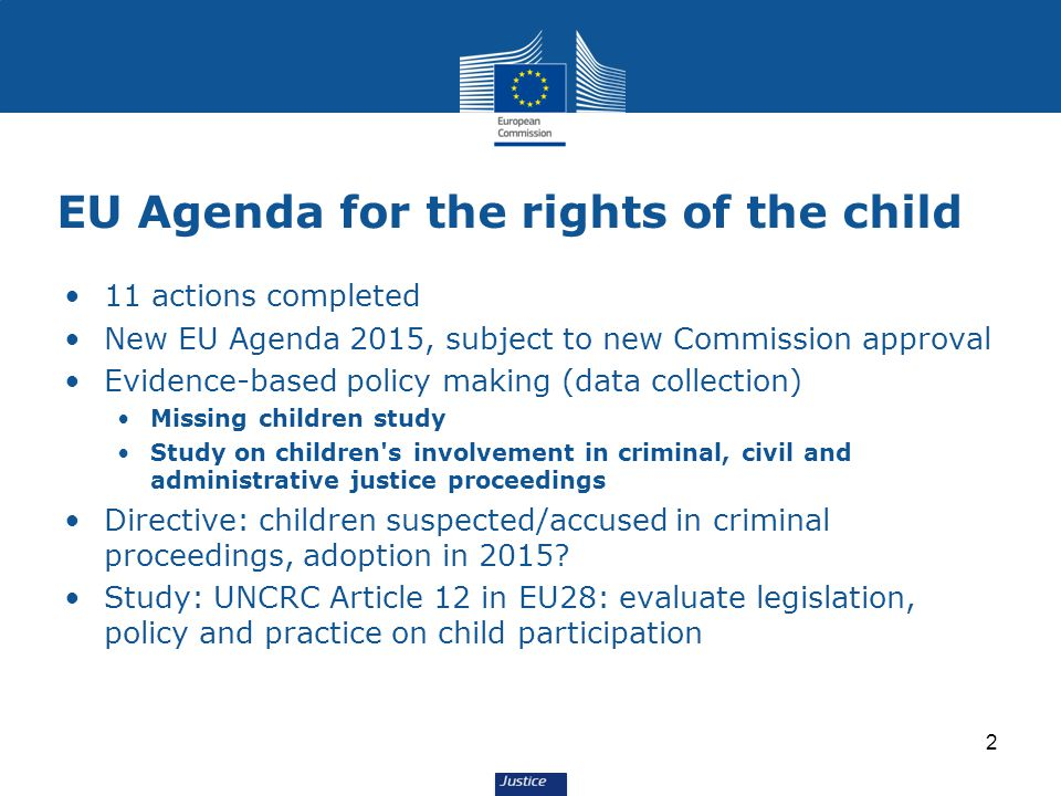 EU Agenda for the rights of the child 11 actions completed New EU Agenda 2015, subject to new Commission approval Evidence-based policy making (data collection) Missing children study Study on children s involvement in criminal, civil and administrative justice proceedings Directive: children suspected/accused in criminal proceedings, adoption in 2015.