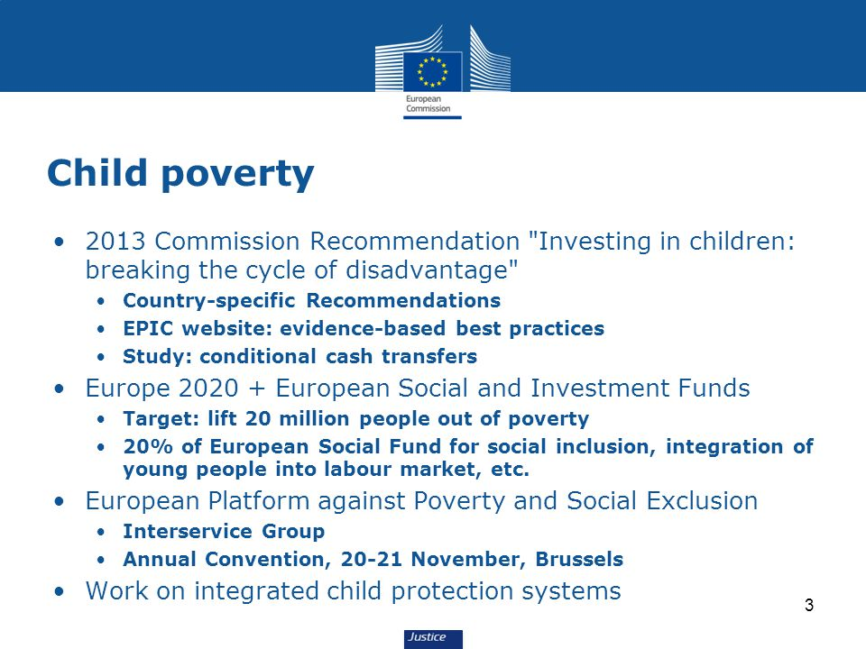 Child poverty 2013 Commission Recommendation Investing in children: breaking the cycle of disadvantage Country-specific Recommendations EPIC website: evidence-based best practices Study: conditional cash transfers Europe 2020 + European Social and Investment Funds Target: lift 20 million people out of poverty 20% of European Social Fund for social inclusion, integration of young people into labour market, etc.