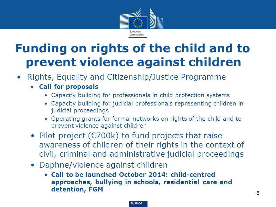 Funding on rights of the child and to prevent violence against children Rights, Equality and Citizenship/Justice Programme Call for proposals Capacity building for professionals in child protection systems Capacity building for judicial professionals representing children in judicial proceedings Operating grants for formal networks on rights of the child and to prevent violence against children Pilot project (€700k) to fund projects that raise awareness of children of their rights in the context of civil, criminal and administrative judicial proceedings Daphne/violence against children Call to be launched October 2014: child-centred approaches, bullying in schools, residential care and detention, FGM 6