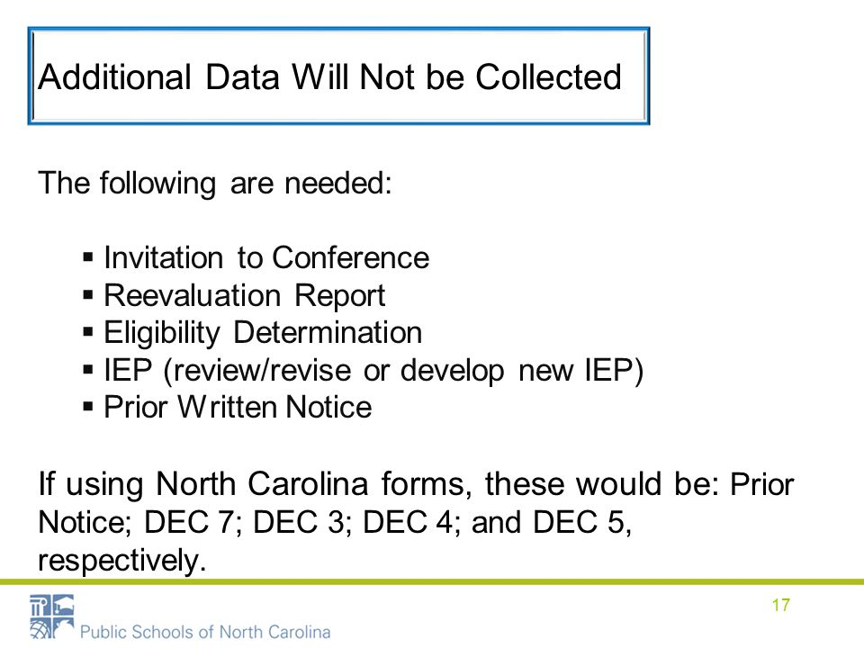 Additional Data Will Not be Collected The following are needed:  Invitation to Conference  Reevaluation Report  Eligibility Determination  IEP (review/revise or develop new IEP)  Prior Written Notice If using North Carolina forms, these would be: Prior Notice; DEC 7; DEC 3; DEC 4; and DEC 5, respectively.