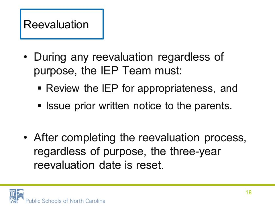 Reevaluation During any reevaluation regardless of purpose, the IEP Team must:  Review the IEP for appropriateness, and  Issue prior written notice to the parents.