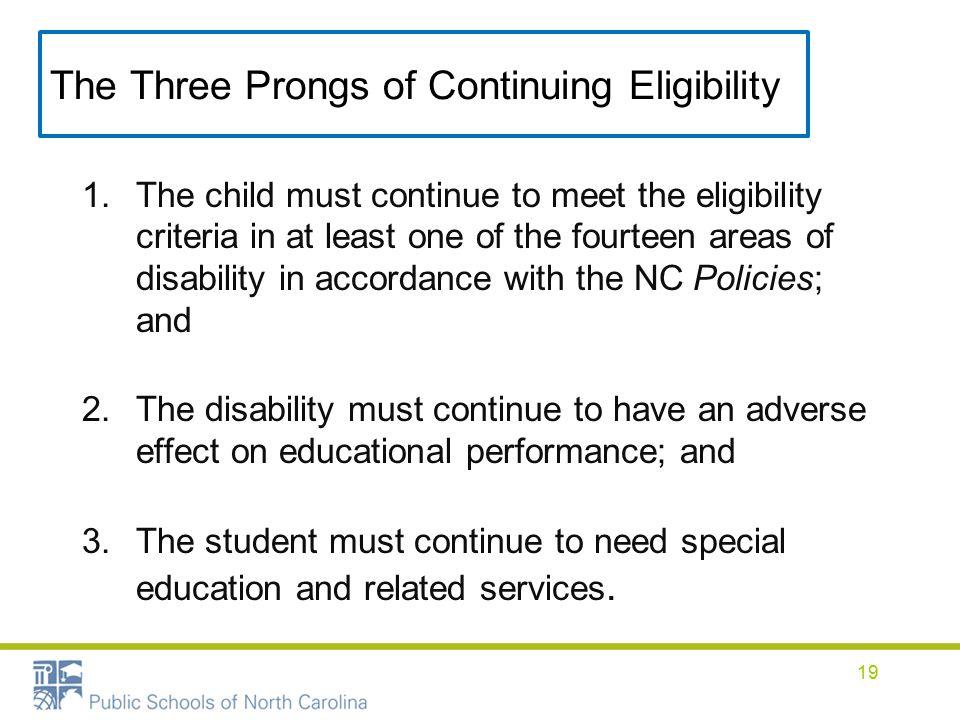 The Three Prongs of Continuing Eligibility 1.The child must continue to meet the eligibility criteria in at least one of the fourteen areas of disability in accordance with the NC Policies; and 2.The disability must continue to have an adverse effect on educational performance; and 3.The student must continue to need special education and related services.