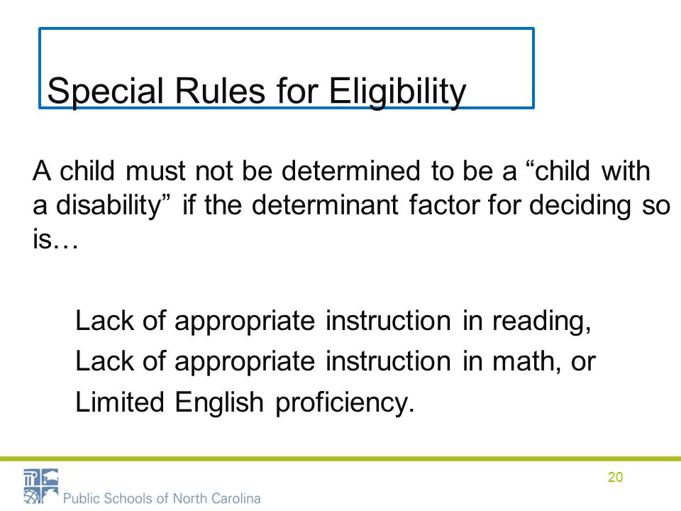 Special Rules for Eligibility A child must not be determined to be a child with a disability if the determinant factor for deciding so is… Lack of appropriate instruction in reading, Lack of appropriate instruction in math, or Limited English proficiency.