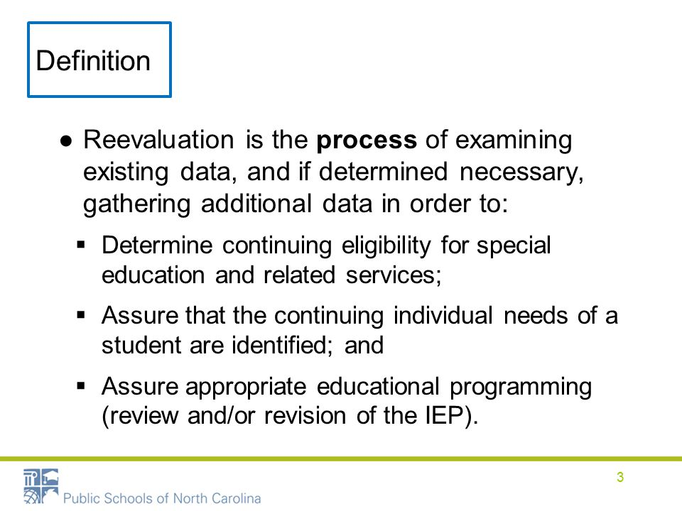 Definition ●Reevaluation is the process of examining existing data, and if determined necessary, gathering additional data in order to:  Determine continuing eligibility for special education and related services;  Assure that the continuing individual needs of a student are identified; and  Assure appropriate educational programming (review and/or revision of the IEP).