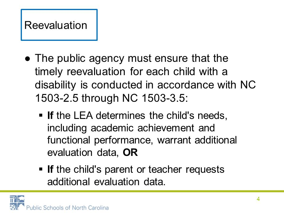 Reevaluation ●The public agency must ensure that the timely reevaluation for each child with a disability is conducted in accordance with NC 1503-2.5 through NC 1503-3.5:  If the LEA determines the child s needs, including academic achievement and functional performance, warrant additional evaluation data, OR  If the child s parent or teacher requests additional evaluation data.