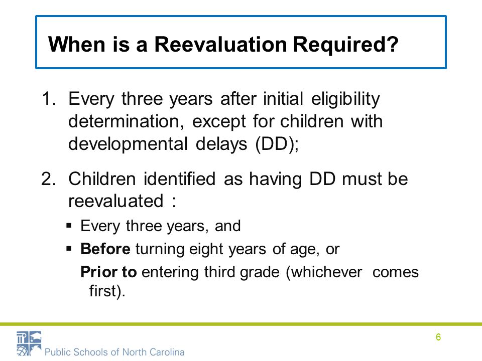 1.Every three years after initial eligibility determination, except for children with developmental delays (DD); 2.Children identified as having DD must be reevaluated :  Every three years, and  Before turning eight years of age, or Prior to entering third grade (whichever comes first).