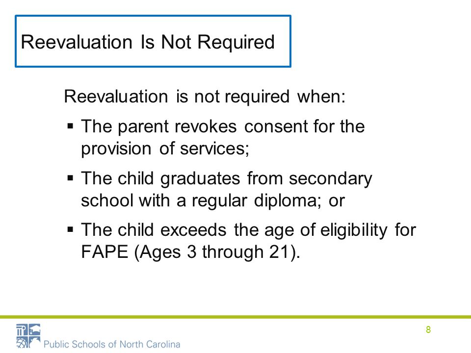Reevaluation Is Not Required Reevaluation is not required when:  The parent revokes consent for the provision of services;  The child graduates from secondary school with a regular diploma; or  The child exceeds the age of eligibility for FAPE (Ages 3 through 21).
