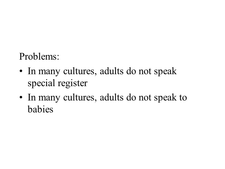 Problems: In many cultures, adults do not speak special register In many cultures, adults do not speak to babies