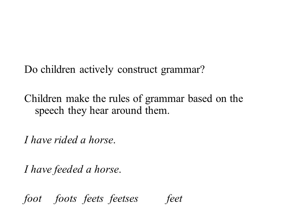 Do children actively construct grammar? Children make the rules of grammar based on the speech they hear around them. I have rided a horse. I have fee