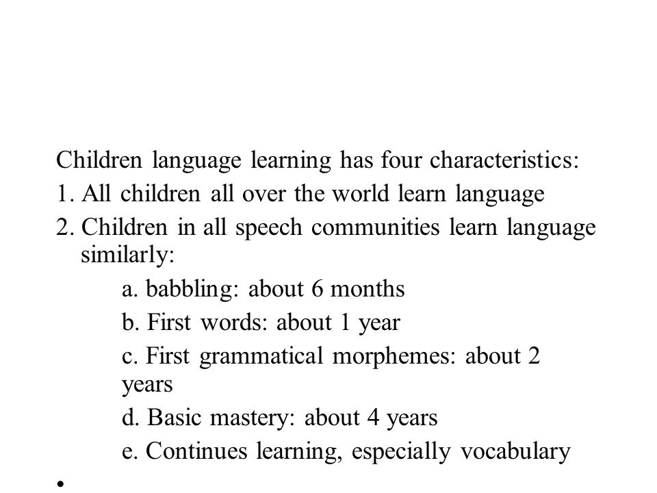 Children language learning has four characteristics: 1. All children all over the world learn language 2. Children in all speech communities learn lan