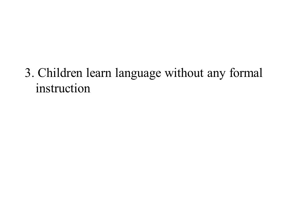 3. Children learn language without any formal instruction