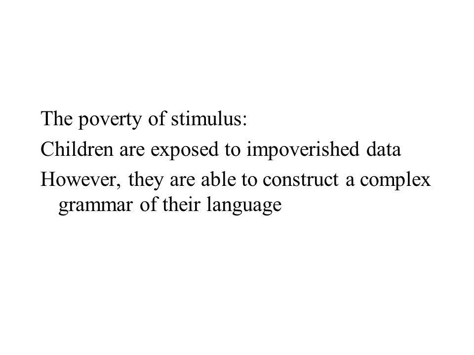 The poverty of stimulus: Children are exposed to impoverished data However, they are able to construct a complex grammar of their language