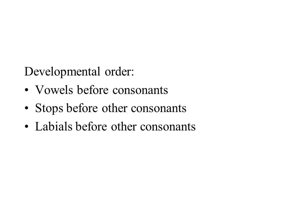 Developmental order: Vowels before consonants Stops before other consonants Labials before other consonants