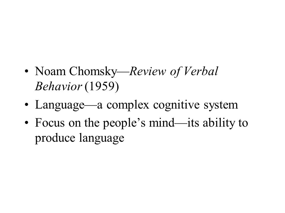Noam Chomsky—Review of Verbal Behavior (1959) Language—a complex cognitive system Focus on the people's mind—its ability to produce language