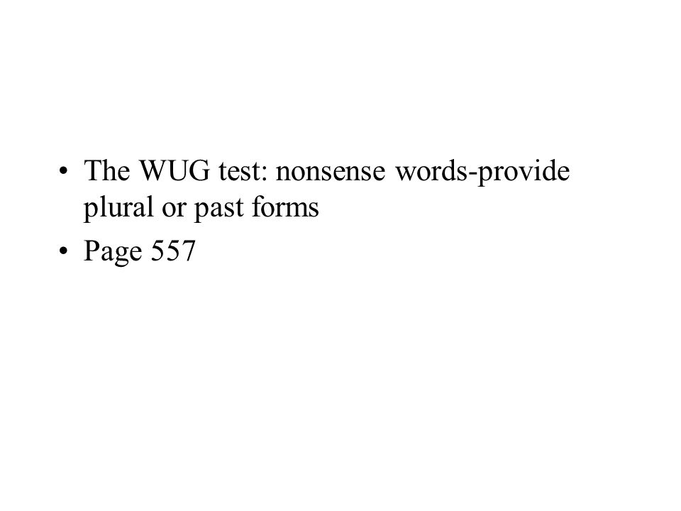 The WUG test: nonsense words-provide plural or past forms Page 557