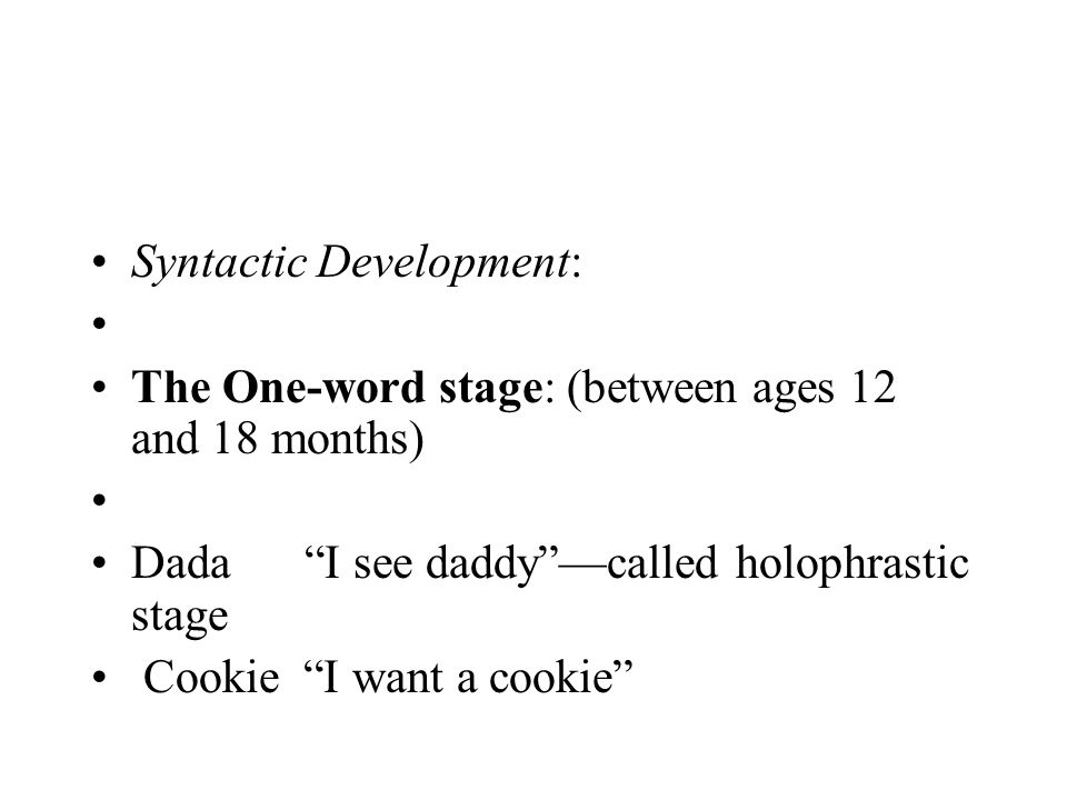 """Syntactic Development: The One-word stage: (between ages 12 and 18 months) Dada""""I see daddy""""—called holophrastic stage Cookie """"I want a cookie"""""""