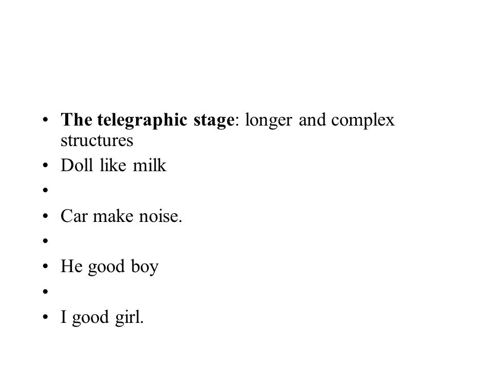 The telegraphic stage: longer and complex structures Doll like milk Car make noise. He good boy I good girl.