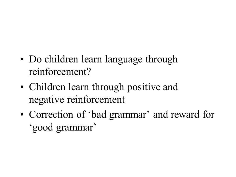 Do children learn language through reinforcement? Children learn through positive and negative reinforcement Correction of 'bad grammar' and reward fo