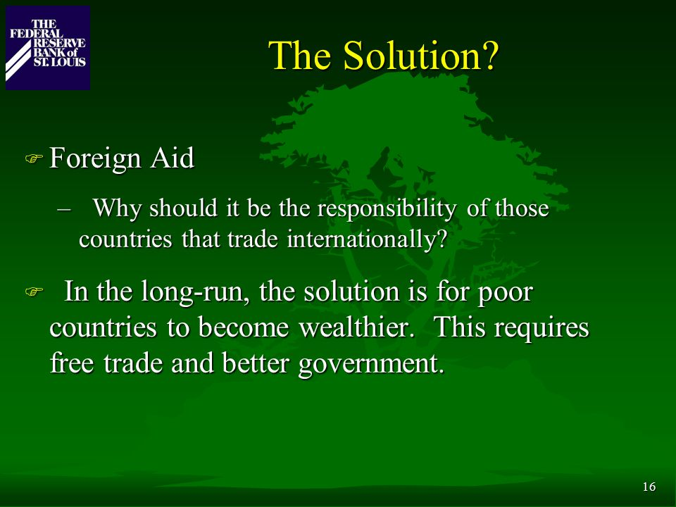 16 The Solution? F Foreign Aid – Why should it be the responsibility of those countries that trade internationally? F In the long-run, the solution is