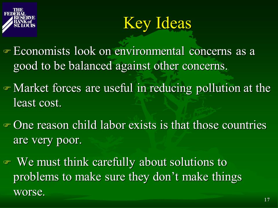 17 Key Ideas F Economists look on environmental concerns as a good to be balanced against other concerns.