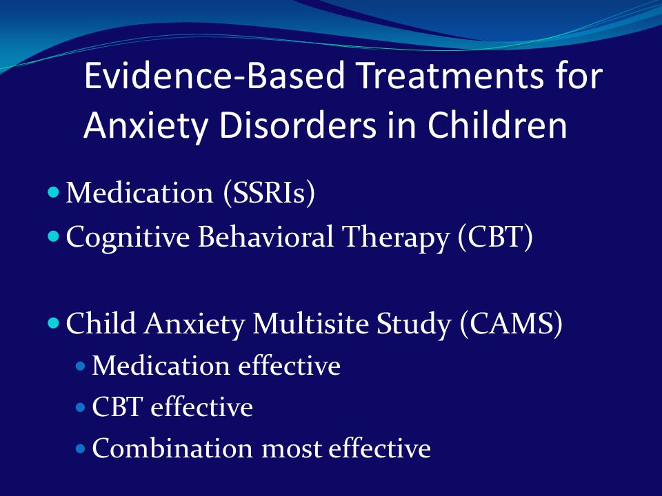 Evidence-Based Treatments for Anxiety Disorders in Children Medication (SSRIs) Cognitive Behavioral Therapy (CBT) Child Anxiety Multisite Study (CAMS)
