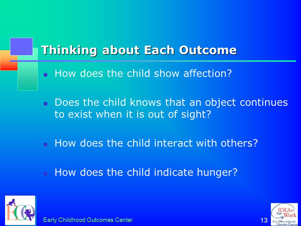 Early Childhood Outcomes Center 13 Thinking about Each Outcome How does the child show affection? Does the child knows that an object continues to exi