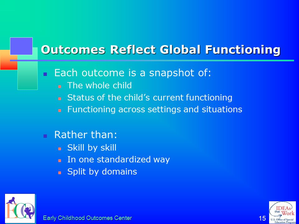 Early Childhood Outcomes Center 15 Outcomes Reflect Global Functioning Each outcome is a snapshot of: The whole child Status of the child's current fu