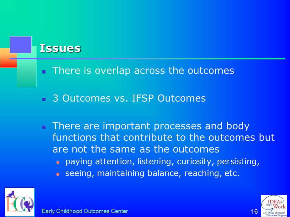 Early Childhood Outcomes Center 16 Issues There is overlap across the outcomes 3 Outcomes vs. IFSP Outcomes There are important processes and body fun