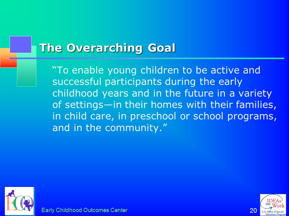 """Early Childhood Outcomes Center 20 The Overarching Goal """"To enable young children to be active and successful participants during the early childhood"""