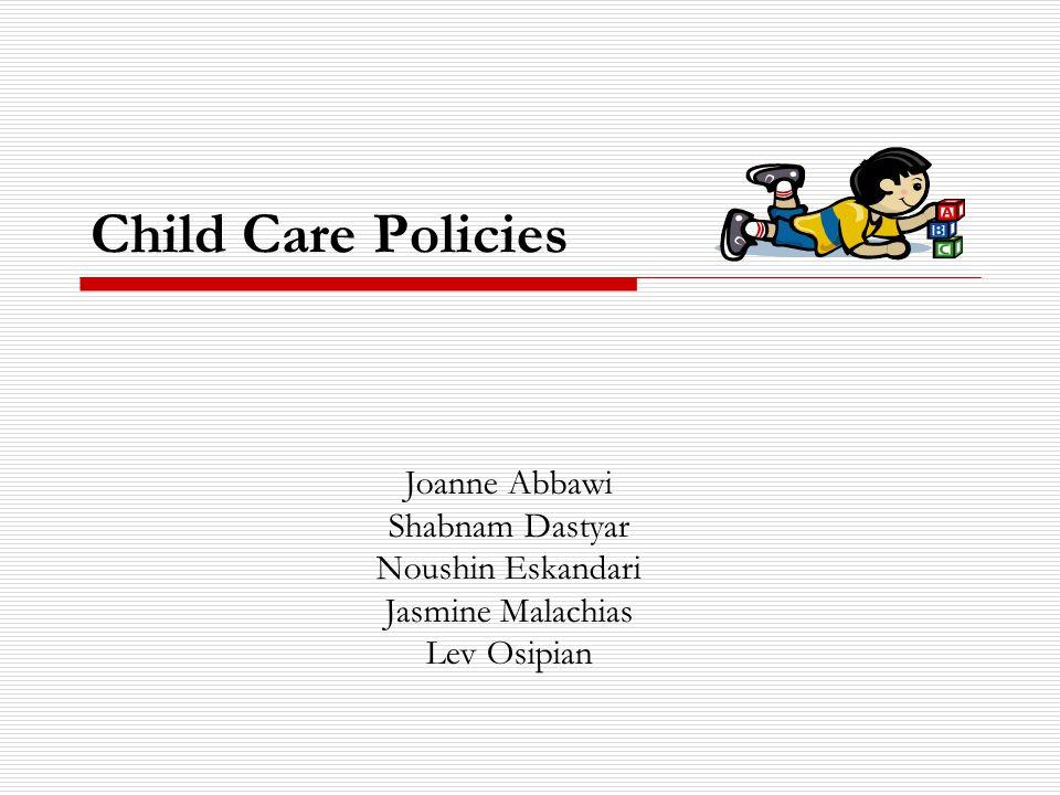 Child Care Policies Joanne Abbawi Shabnam Dastyar Noushin Eskandari Jasmine Malachias Lev Osipian
