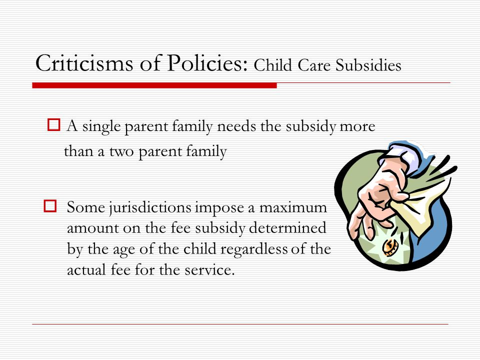 Criticisms of Policies: Child Care Subsidies  Some jurisdictions impose a maximum amount on the fee subsidy determined by the age of the child regardless of the actual fee for the service.