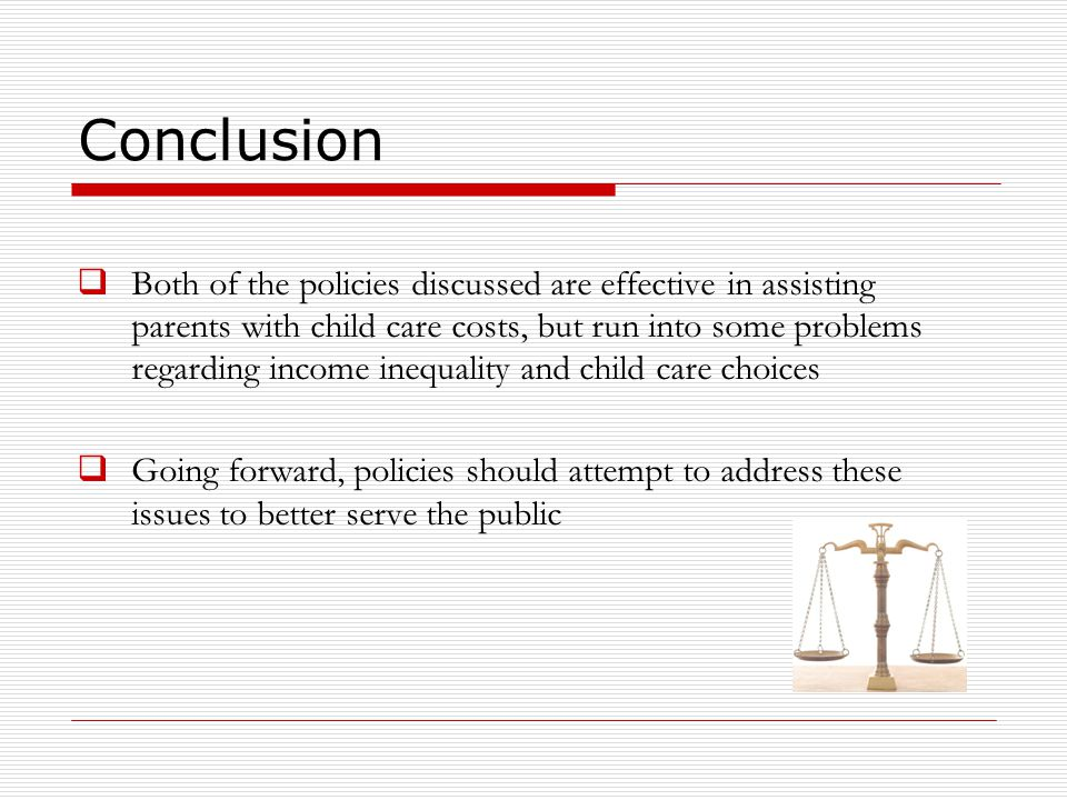 Conclusion  Both of the policies discussed are effective in assisting parents with child care costs, but run into some problems regarding income inequality and child care choices  Going forward, policies should attempt to address these issues to better serve the public
